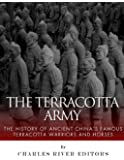 The Terracotta Army: The History of Ancient China's Famous Terracotta Warriors and Horses