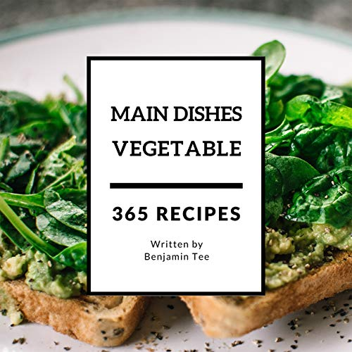 Vegetable Main Dishes 365: Enjoy 365 Days With Amazing Vegetable Main Dish Recipes In Your Own Vegetable Main Dish Cookbook! (Vegetable Spiralizer Cookbook, Southern Vegetables Cookbook) [Book 1] by Benjamin Tee