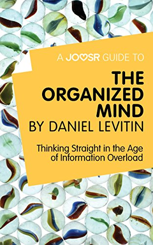 A Joosr Guide to... The Organized Mind by Daniel Levitin: Thinking Straight in the Age of Information Overload (The Organized Mind Daniel Levitin)