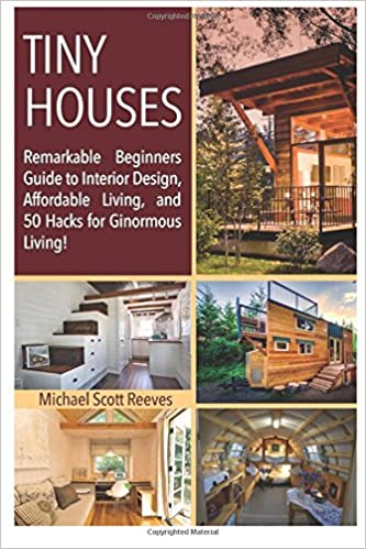 Tiny House Remarkable Beginners Guide To Interior Design Affordable Living And 50 Hacks For Ginormous Housing Lives Matter