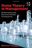Game Theory in Management : Modelling Business Decisions and Their Consequences, Hatfield, Michael, 1409442411