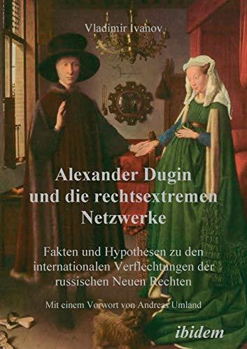 Alexander Dugin und die rechtsextremen Netzwerke. Fakten und Hypothesen zu den internationalen Verflechtungen der russischen Neuen Rechten