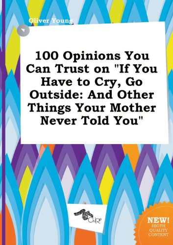 100 Opinions You Can Trust on If You Have to Cry, Go Outside: And Other Things Your Mother Never Told You