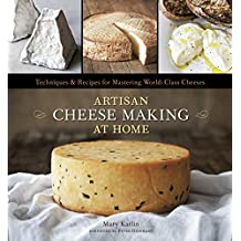 Artisan Cheese Making at Home: Techniques & Recipes for Mastering World-Class Cheeses