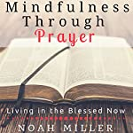 Mindfulness Through Prayer: Living in the Blessed Now | Noah Miller