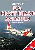 A History of U. S. Coast Guard Aviation, Arthur Pearcy, 0870212613