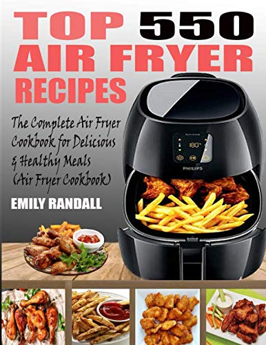 TOP 550 AIR FRYER RECIPES: The Complete Air Fryer Cookbook For Easy, Delicious And Healthy Meals by Emily Randall