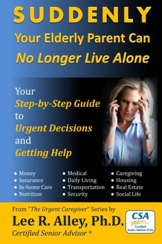 SUDDENLY Your Elderly Parent Can No Longer Live Alone!: Your Step-by-Step Guide to Urgent Decisions and Getting Help