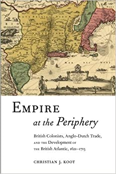 Empire at the Periphery: British Colonists, Anglo-Dutch Trade, and the Development of the British Atlantic, 1621-1713 (Early American Places) by Christian J. Koot (2015-03-08)
