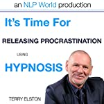 It's Time For Releasing Procrastination With Terry Elston: InternationalPrime-Selling NLP Hypnosis Audio | Terry H Elston