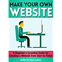 Make Your Own Website: A Beginner's Essential Guide for Creating a Website from Start to Finish