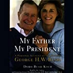 My Father, My President: A Personal Account of the Life of George H.W. Bush | Doro Bush Koch