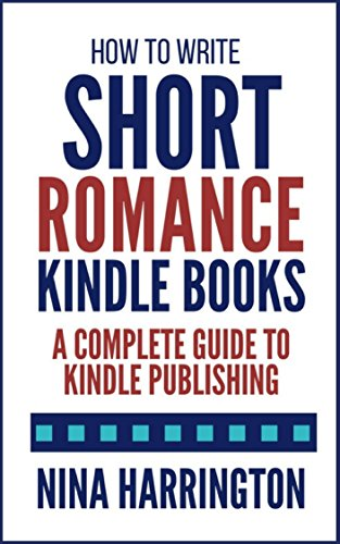 How to Write Short Romance Kindle Books: A Complete Guide to Kindle Publishing