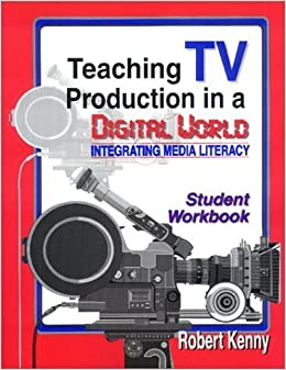 Teaching TV Production in a Digital World: Integrating Media Literacy (Student) by Kenny, Robert (2001)