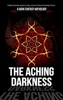 The Aching Darkness: A Dark Fantasy Anthology by [Sinclair, Parker, Purdy, Alexia, Ozment, Jessica, Stock, Robert]