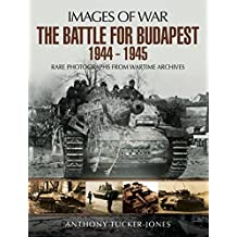 The Battle for Budapest 1944 - 1945: Rare Photographs from Wartime Archives (Images Of War)