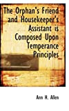 The Orphan's Friend and Housekeeper's Assistant Is Composed upon Temperance Principles, Ann H. Allen, 0554662299
