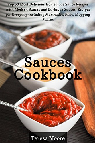 Sauces Cookbook: Top 50 Most Delicious Homemade Sauce Recipes with Modern Sauces and Barbecue Sauces, Recipes for Everyday including Marinades, Rubs, Mopping Sauces (Healthy Food)