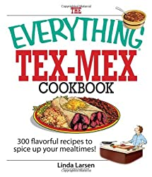 The Everything Tex-Mex Cookbook: 300 Flavorful Recipes to Spice Up Your Mealtimes! (Everything (Cooking))