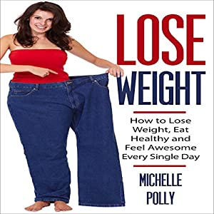 Lose Weight: How to Lose Weight Eat Healthy and Feel Awesome Every Single Day Audiobook