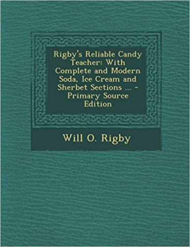 Rigby's Reliable Candy Teacher: With Complete and Modern Soda, Ice Cream and Sherbet Sections ...