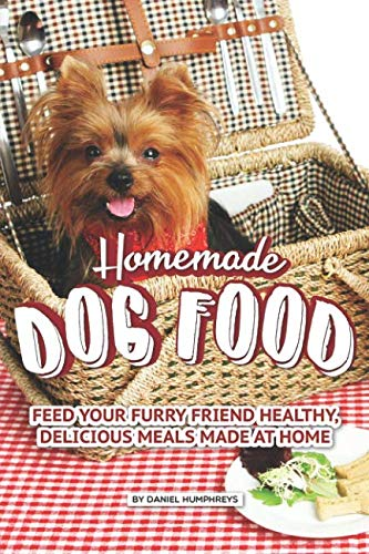 Homemade Dog Food: Feed Your Furry Friend Healthy, Delicious Meals Made at Home by Daniel Humphreys