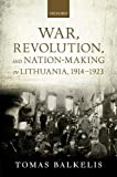 War, Revolution, and Nation-Making in Lithuania, 1914-1923 (The Greater War)