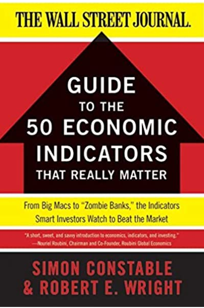 The Wsj Guide To The 50 Economic Indicators That Really Matter From Big Macs To Zombie Banks The Indicators Smart Investors Watch To Beat The Market Wall Street Journal Guides To Constable Simon Wright Robert E Books Amazon Com