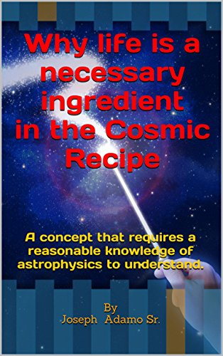 Why life is a necessary ingredient in the Cosmic Recipe: To understand this concept requires a reasonable knowledge of astrophysics.