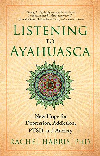 Listening to Ayahuasca: New Hope for Depression, Addiction, PTSD, and Anxiety [Rachel Harris] (Tapa Blanda)