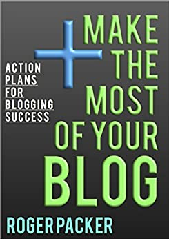 Make The Most Of Your Blog: Action plans for blogging success by [Packer, Roger]