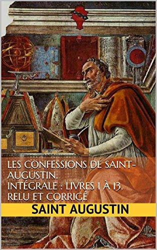 Les Confessions de Saint-Augustin. Intégrale : Livres 1 à 13, relu et corrigé (French Edition)
