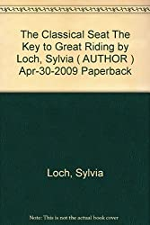 The Classical Seat The Key to Great Riding by Loch, Sylvia ( AUTHOR ) Apr-30-2009 Paperback
