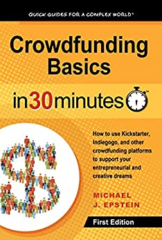 Crowdfunding Basics In 30 Minutes: How to use Kickstarter, Indiegogo, and other crowdfunding platforms to support your entrepreneurial and creative dreams by [Epstein, Michael J.]