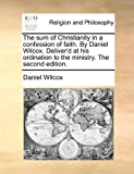 The Sum of Christianity in a Confession of Faith by Daniel Wilcox Deliver'D at His Ordination to the Ministry The, Daniel Wilcox, 1170899560