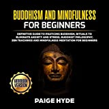 Buddhism and Mindfulness for Beginners: Definitive Guide to Praticing Buddhism, Rituals to Eliminate Anxiety and Stress, Buddhist Philosophy, Zen Teachings and Mindfulness Meditation for Beginners