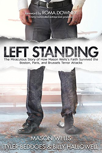 Left Standing: The Miraculous Story of How Mason Wells's Faith Survived the Boston, Paris, and Brussels Terror Attacks