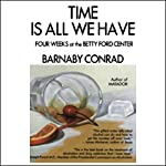 Time is All We Have: Four Weeks at the Betty Ford Center | Barnaby Conrad