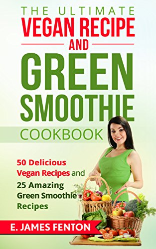 The Ultimate Vegan Recipe and Green Smoothie Cookbook - 50 Delicious Vegan Recipes and 25 Amazing Green Smoothie Recipes ()