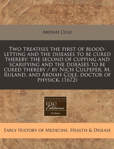 Read Online Two treatises the first of blood-letting and the diseases to be cured thereby: the second of cupping and scarifying and the diseases to be cured ... and Abdiah Cole, doctor of physick. (1672) ebook