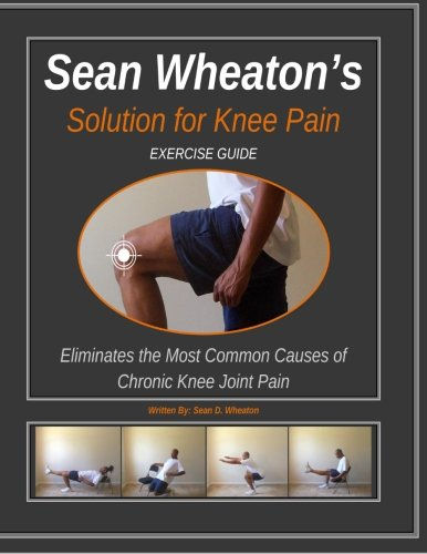 Sean Wheaton's Exercise Guide 2014: Eliminates The Most Common Causes of Chronic Knee Joint Pain (Sean Wheaton's Solution for Knee Pain)