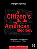 A Citizen's Guide to American Ideology: Conservatism and Liberalism in Contemporary Politics (Citizen Guides to Politics and Public Affairs)