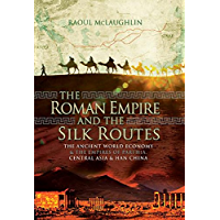 The Roman Empire and the Silk Routes: The Ancient World Economy and the Empires of Parthia, Central Asia and Han China