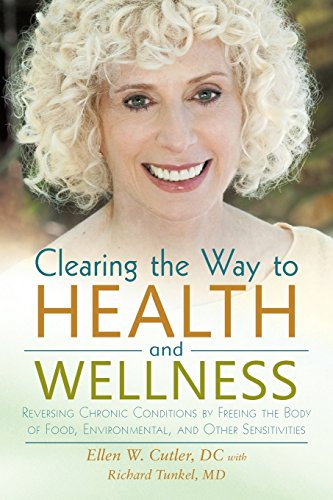 Clearing the Way to Health and Wellness: Reversing Chronic Conditions by Freeing the Body of Food, Environmental, and Ot