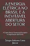 A ENERGIA ELÉTRICA NO BRASIL E A INEVITÁVEL ABERTURA DO SETOR: A Experiência Francesa/Européia e Legislação Aplicável (Portuguese Edition)