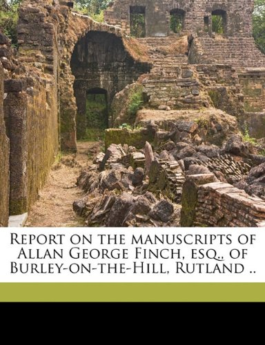 Report on the manuscripts of Allan George Finch, esq., of Burley-on-the-Hill, Rutland .. Volume 1 PDF