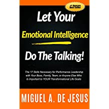 Let Your Emotional Intelligence Do The Talking!: The 17 Skills Necessary for Performance Leadership with Your Boss, Family, Team, or Anyone Else Who Is Important to YOUR Transformational Life Goals
