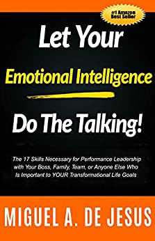 Let Your Emotional Intelligence Do The Talking!: The 17 Skills Necessary for Performance Leadership with Your Boss, Family, Team, or Anyone Else Who Is Important to YOUR Transformational Life Goals by [de Jesús, Miguel A.]