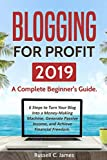Blogging for Profit 2019: A Complete Beginner s Guide. 6 Steps to Turn Your Blog Into a Money Making Machine, Generate Passive Income, and Achieve Financial Freedom (Internet Marketing)