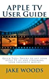 jake wood - APPLE TV User Guide: Quick Tips+ Tricks to get your Apple TV up and streaming your favourite movies (User Guide/Tutorial Guide)